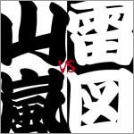 革命「山嵐VS雷図」